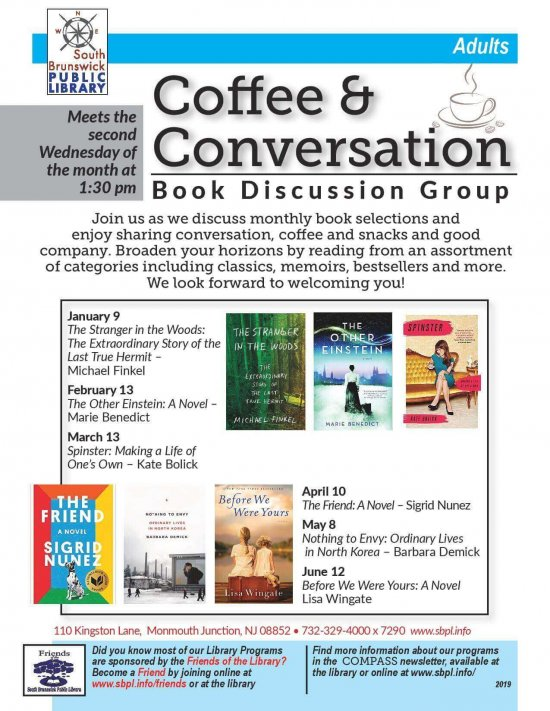 Coffee & Conversation Book Club | Jan. 9th The Stranger in the Woods: The extraordinary Story of the Last True Hermit by Michael Finkel | Feb. 13th The Other Einstein: A Novel – Marie Benedict | Mar. 13 Spinster: Making a Life of One's Own by Kate Bolick | April 10th The Friend: A Novel by Sigrid Nunez | May 8th Nothing to Envy: Ordinary Lives in North Korea by Barbara Demick | Jun. 12th Before We Were Yours: A Novel by Lisa Wingate