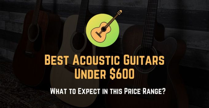best acoustic guitars for under 600 dollars