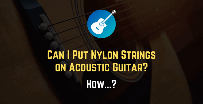 Can I Put Nylon Strings on an Acoustic Guitar