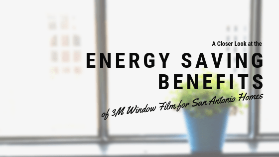 A Closer Look at the Energy Saving Benefits of 3M Window Film for San Antonio Homes