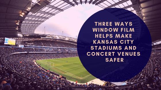 Three Ways Window Film Helps Make Kansas City Stadiums and Concert Venues Safer