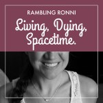 Rambling Ronni: Living, dying, spacetime.