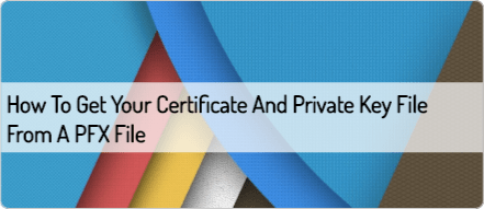 How to get your Certificate and Private Key file from a PFX file