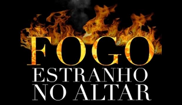 """""""Fogo Estranho no Altar"""" - Uma crítica às distorções do Evangelho de Cristo"""