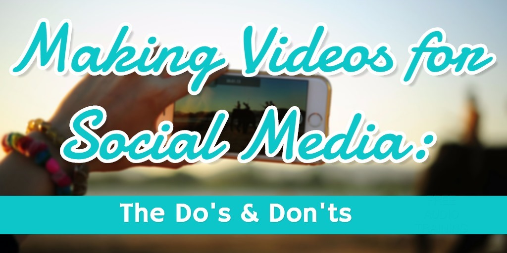 Making Videos for Social Media: Do's and Don'ts