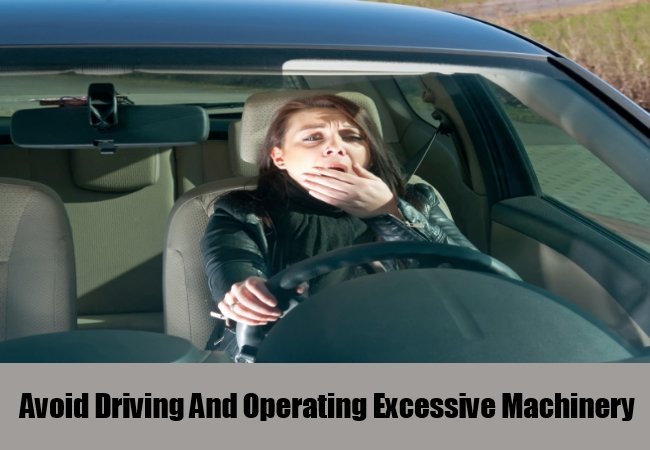 Avoid Driving And Operating Excessive Machinery