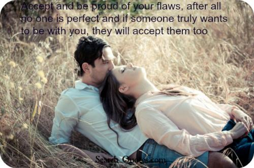 Accept and be proud of your flaws, after all no one is perfect and if someone truly wants to be with you, they will accept them too.