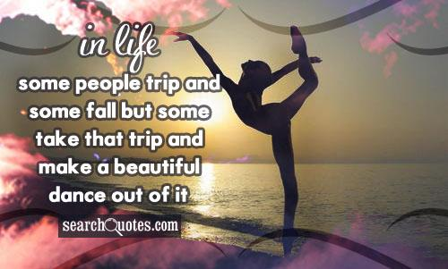 In life some people trip and some fall but some take that trip and make a beautiful dance out of it.