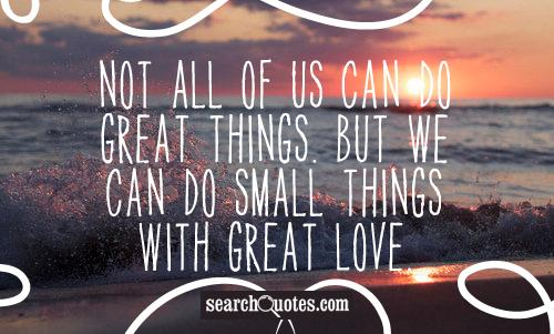 Download Not All Of Us Can Do Great Things. But We Can Do Small ...