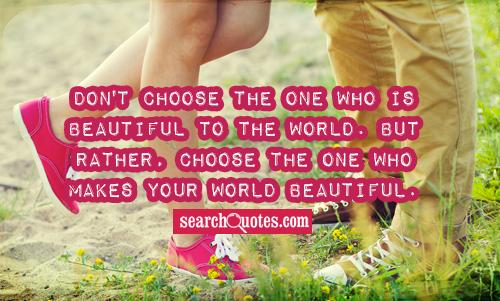 Image result for Don't choose the one who is beautiful to the world, choose the one who makes your world beautiful.