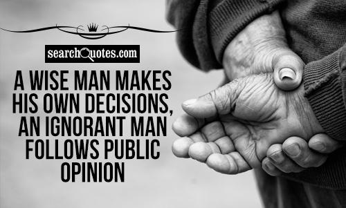 A wise man makes his own decisions, an ignorant man follows public opinion