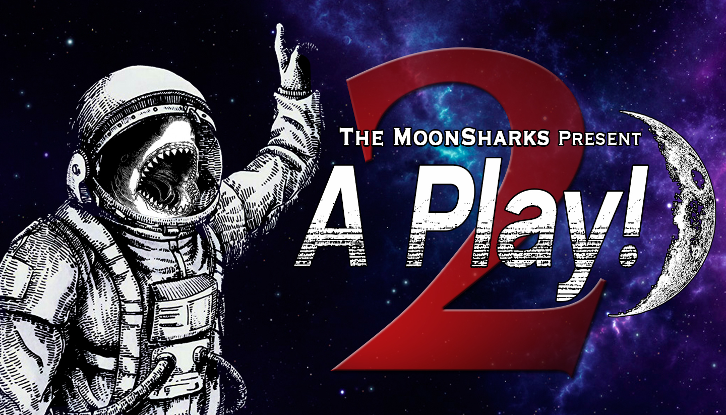 The MoonSharks Present: A Play!