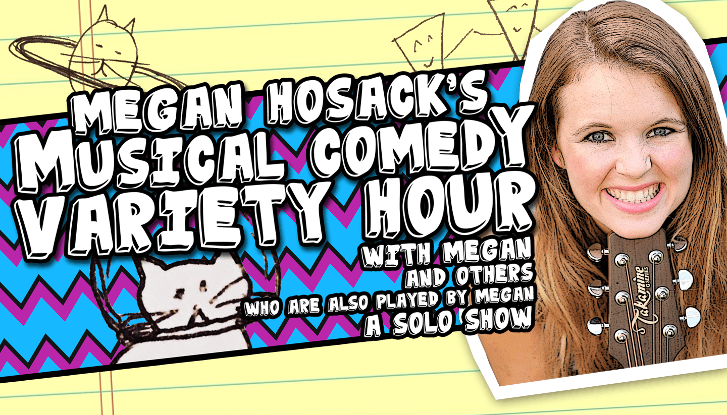 Megan Hosack's Musical Comedy Variety Hour, with Megan! And others