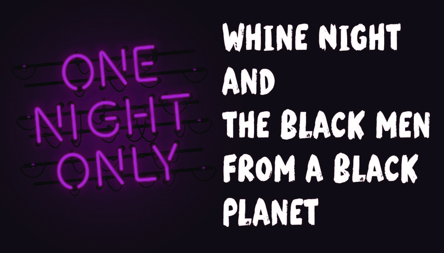 Whine Night and The Black Men from a Black Planet