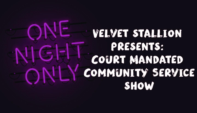 Velvet Stallion Presents: Court Mandated Community Service Show