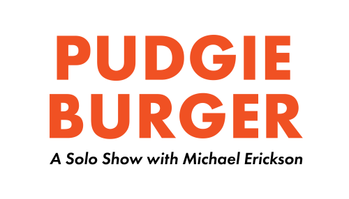 Pudgie Burger: A Solo Show with Michael Erickson