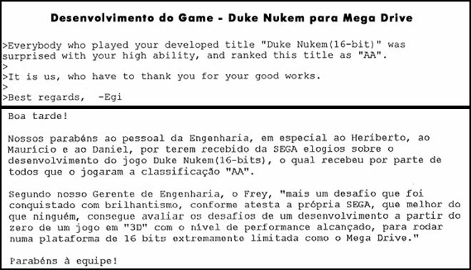 "Congratulation to the people from the engineering department, in Special Heriberto, Mauricio and Daniel, for having received compliments from Sega about the development of the Game Duke Nuken (16-bits), which received for everyone who played the classification ""AA"". According with our engineer manager, Frey, ""One more challange was achieved with brilliance, as shown by Sega, that knows more than anybody, how to evaluate the challenges of develping a game from scratch in 3D with the level of performance acchieved running on a platform 16-bits extremelly limited as Sega Genesis. Congrautlations for the Team."