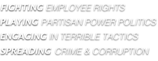FIGHTING EMPLOYEE RIGHTS, PLAYING PARTISAN POWER POLITICS, ENGAGING IN TERRIBLE TACTS, SPREADING CRIME AND CORRUPION