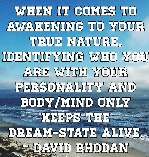 We cannot awaken to our true nature as long as we insist in identifying with our personality or body.
