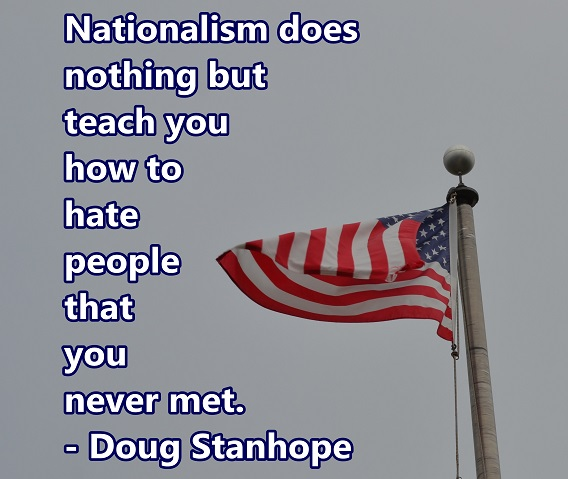 Nationalism is the choice to love the people in one's country over all the other people in the world.