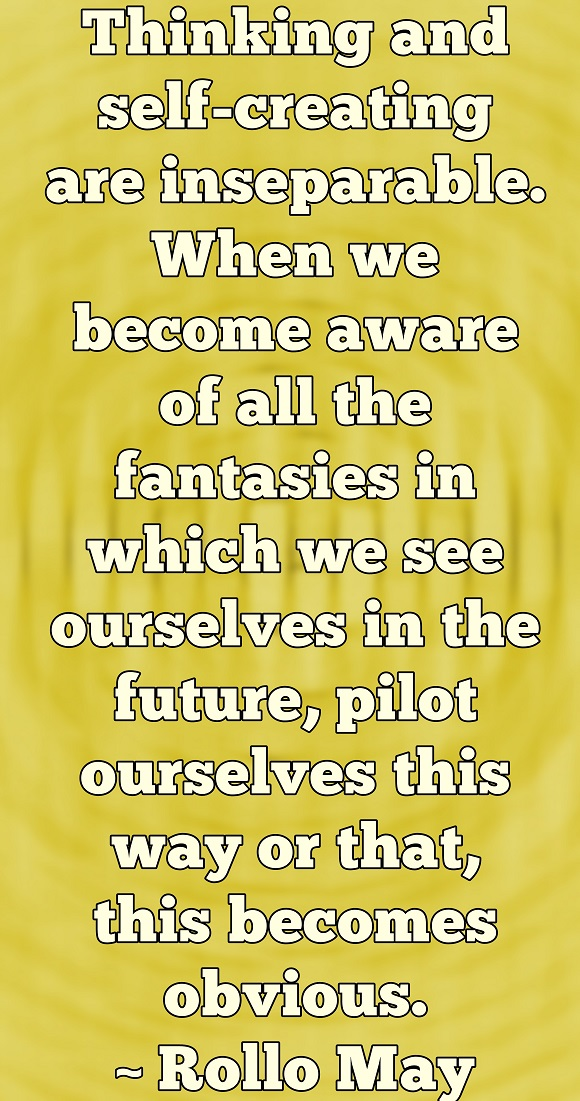 We create our future with the fantasies we have of the future. This is good to understand.