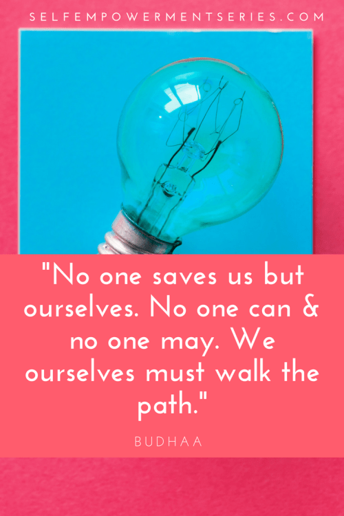 No one saves us but ourselves. No one can & no one may. We ourselves must walk the path - Budhaa