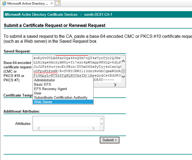 Machine generated alternative text: Microsoft Active Directory X  Microsoft Active Directory Certificate Services — semih-DC01-CA-1  Submit a Certificate Request or Renewal Request  To submit a saved request to the CA, paste a base-64-encoded CMC or PKCS #10 certificate reque  (such as a Web server) in the Saved Request box.  Saved Request:  Base-64-encoded  certificate request  (CMC or  PKCS or  PKCS #7):  Certificate Tem  koRyov0YLAGSXloga4szQYm70Q14aVyrD3h1QJNe•  LLE1kgeGkr2ykNsy+Yi7szr4pW0app9KSLQ+SdLd'  4wcsnopi  JXWI 113dz IRwGbCgrrxWZbZ  FIG6 L+rvszsr XLXOYks1M/1RaaQygcsrXd2KJl  Administrator  Basic EFS  EFS Recovery Agent  User  Subordinate Certification Authori  Web Server  Additional Attributes:  Attributes:  VEST  Submit >