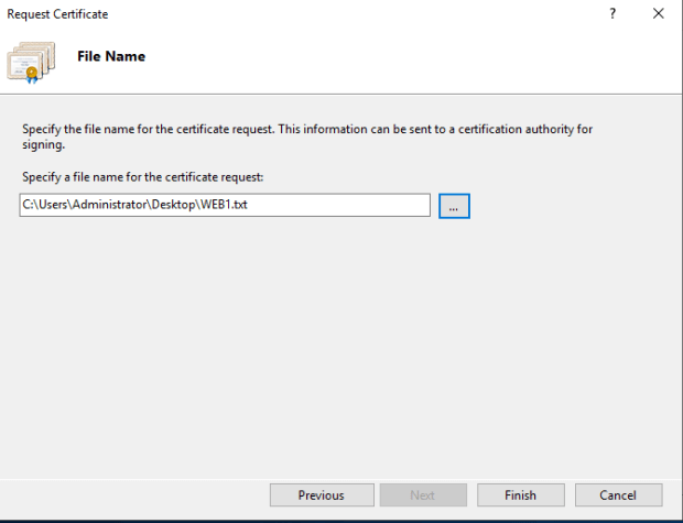 Machine generated alternative text: Request Certificate  File Name  Specify the file name for the certificate request. This information can be sent to a certification authority for  signing.  Specify a file name for the certificate request:  txt  Previous  Finish  Cancel