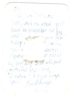 On the back of her grad picture, she wrote: Jill, Hey look! It's me! Well, this is what you'll have to remember me by until I see you again from college. Boy, will I miss you & your hysterical expressions. You're one of my best best best ultimate wonderful favoritest friends & I'll never forget you! Love always, Kristi.
