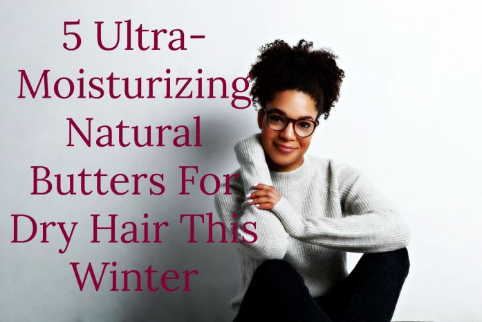 5 Ultra-Moisturizing Natural Butters For Dry Hair This Winter. Natural butter will keep moisture in and dryness out of your hair this winter!