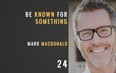 Be Known for Something w/ Mark MacDonald