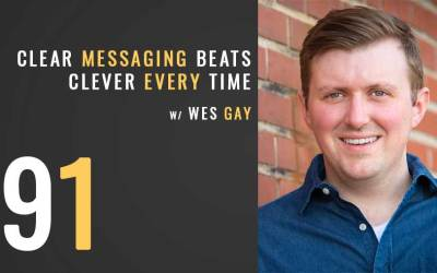 Clear Messaging beats Clever Every Time with Wes Gay, ep. 91