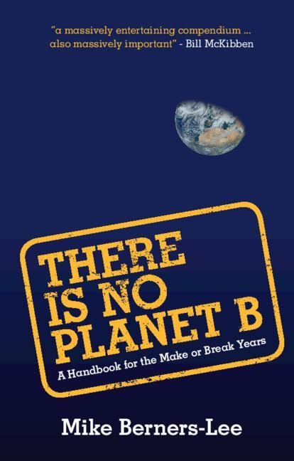There Is No Planet B: A Handbook for the Make or Break Years by Mike Berners-Lee