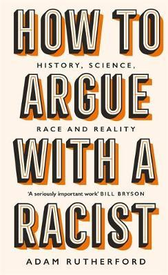 How to Argue With a Racist: History, Science, Race and Reality by Adam Rutherford