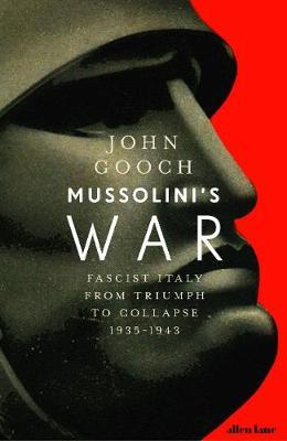 Mussolini's War: Fascist Italy from Triumph to Collapse, 1935-1943 by John Gooch
