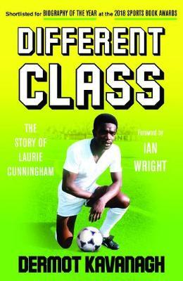 Different Class: Football, Fashion and Funk - The Story of Laurie Cunningham by Dermont Kavanagh