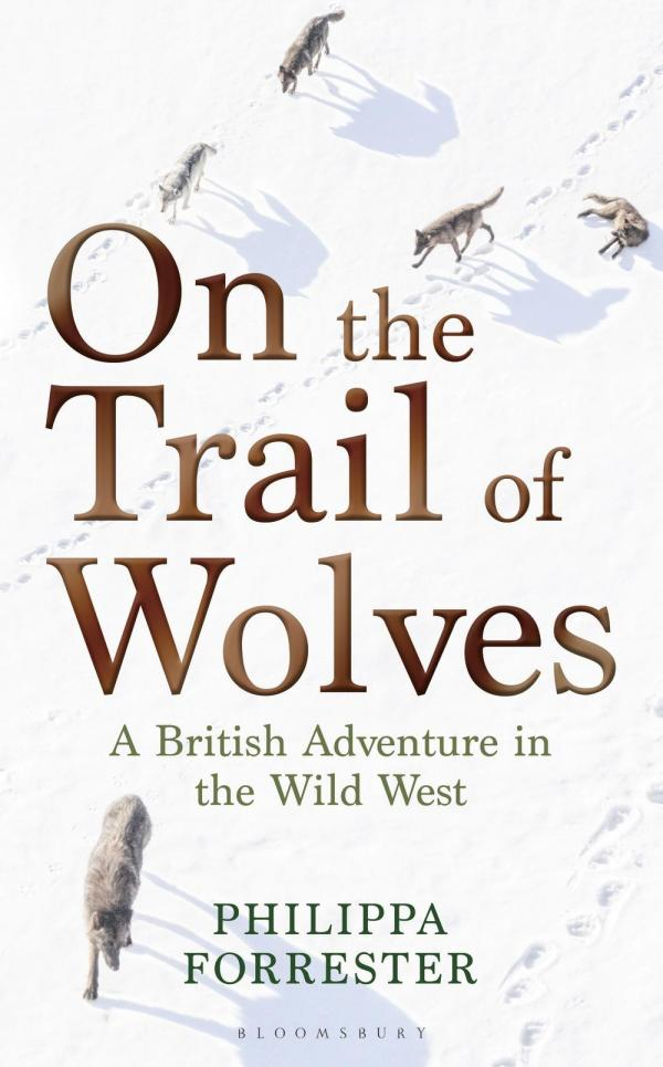 On the Trail of Wolves: A British Adventure in the Wild West by Philippa Forrester