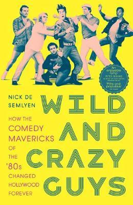 Wild and Crazy Guys: How the Comedy Mavericks of the '80s Changed Hollywood Fore by Nick de Semlyen