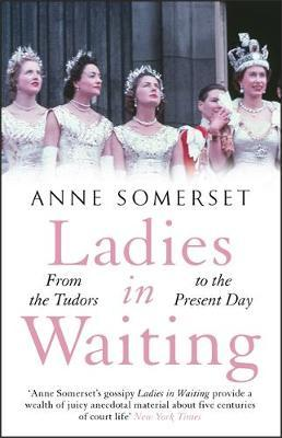 Ladies in Waiting: a history of court life from the Tudors to the present day by Anne Somerset