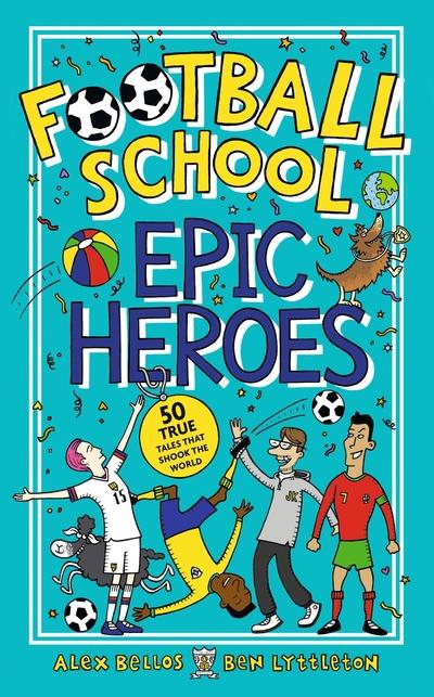 Football School Epic Heroes: 50 true tales that shook the world by Alex Bellos