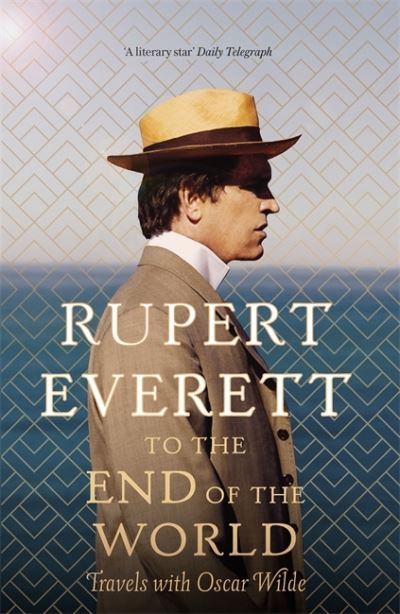 To the End of the World: Travels with Oscar Wilde by Rupert Everett