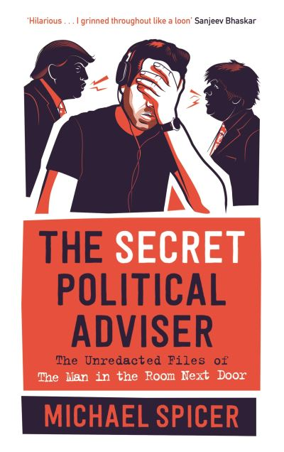 The Secret Political Adviser: The Unredacted Files of the Man in the Room Next D by Michael Spicer