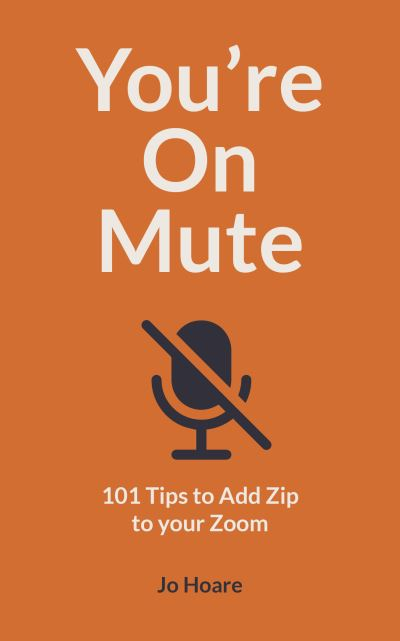 You're On Mute: 101 Tips to Add Zip to your Zoom by Jo Hoare