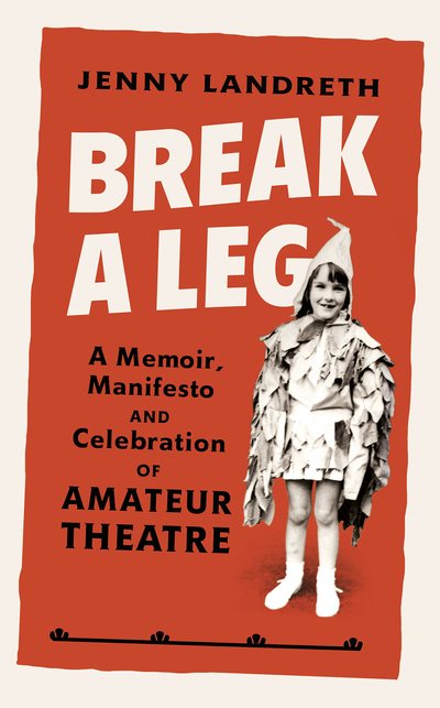 Break a Leg: A memoir, manifesto and celebration of amateur theatre by Jenny Landreth
