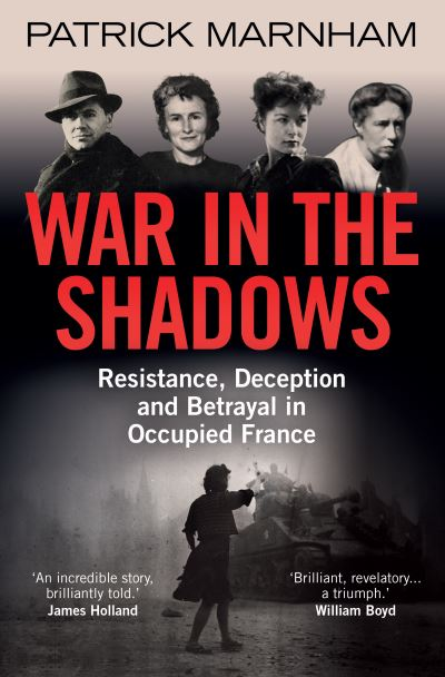 War in the Shadows: Resistance, Deception and Betrayal in Occupied France by Patrick Marnham