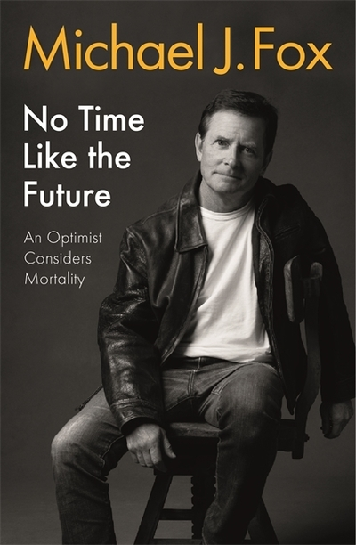 No Time Like the Future: An Optimist Considers Mortality by Michael J Fox