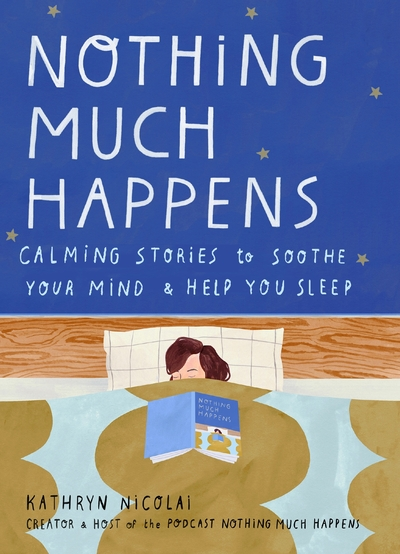 Nothing Much Happens: Calming stories to soothe your mind and help you sleep by Kathryn Nicolai