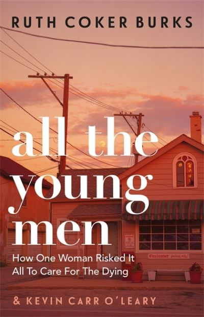 All the Young Men: How One Woman Risked It All To Care For The Dying by Ruth Coker Burks
