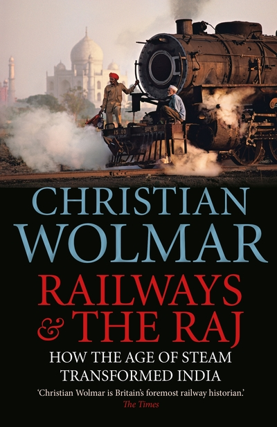 Railways and The Raj: How the Age of Steam Transformed India by Christian Wolmar