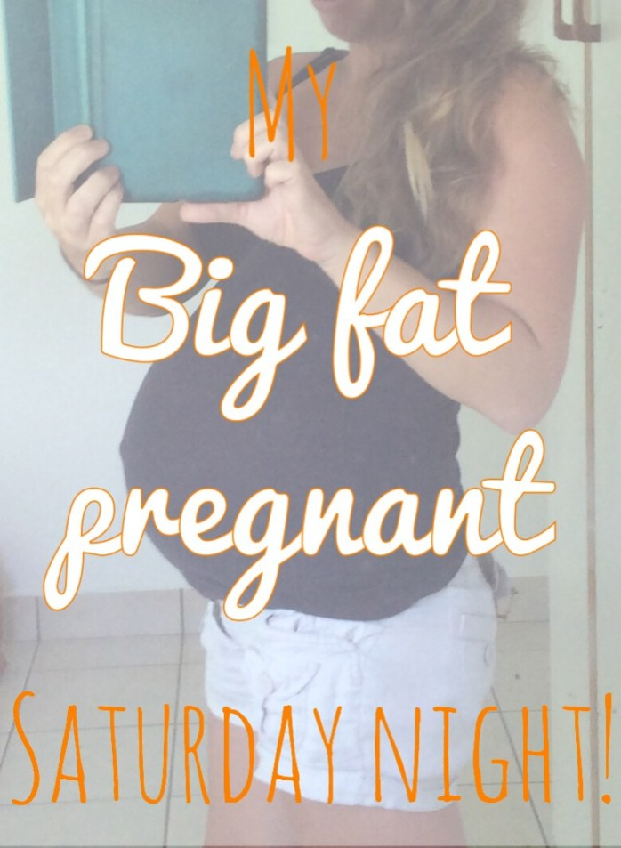 My big fat pregnant Saturday night!